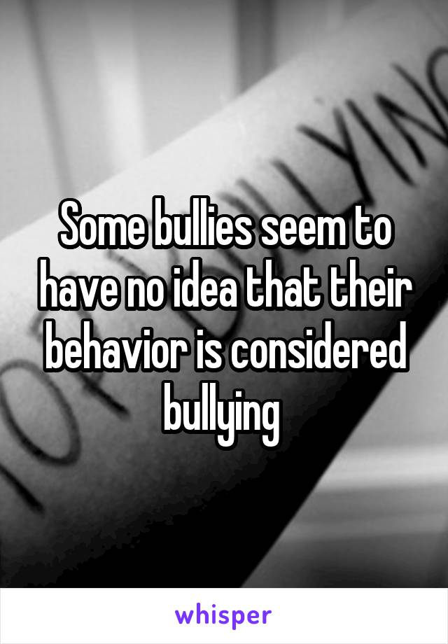 Some bullies seem to have no idea that their behavior is considered bullying