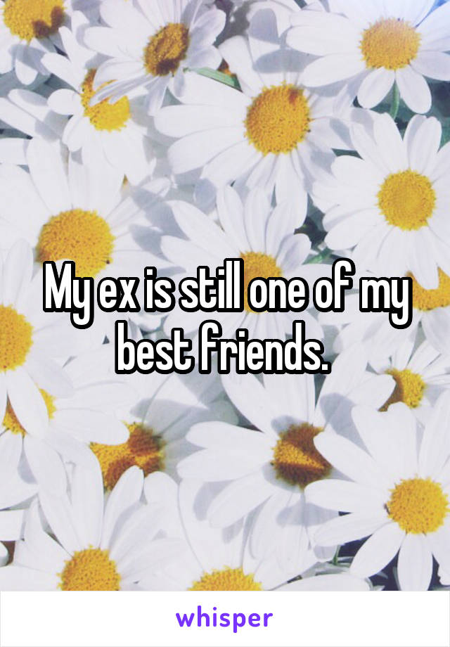 My ex is still one of my best friends.