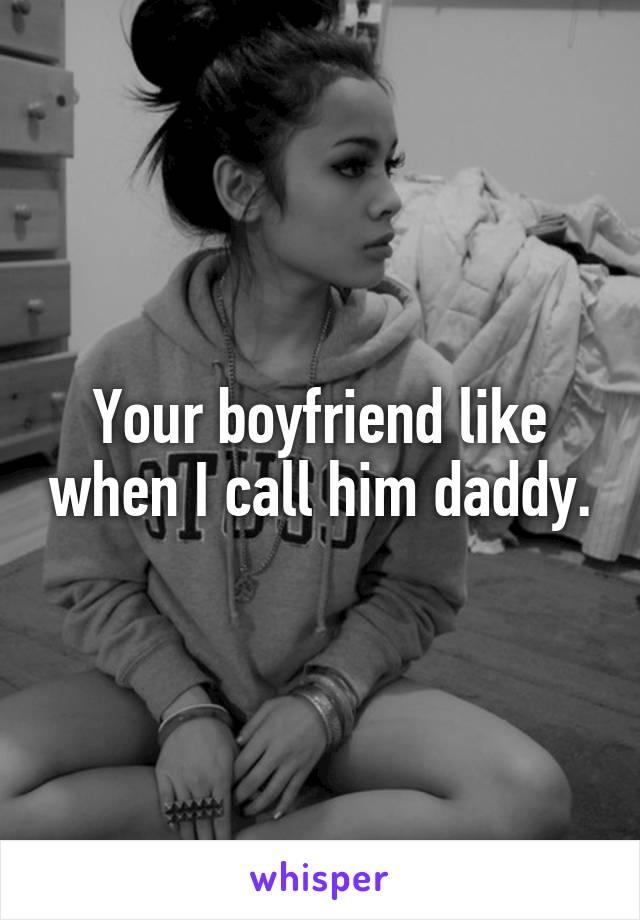 Your boyfriend like when I call him daddy.