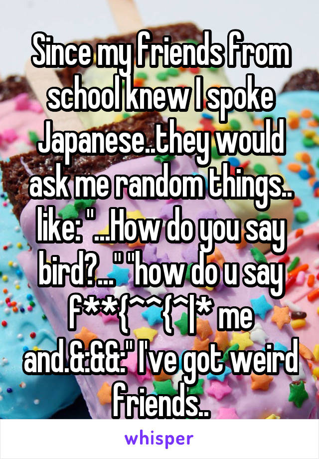 """Since my friends from school knew I spoke Japanese..they would ask me random things.. like: """"...How do you say bird?..."""" """"how do u say f**{^\^{^