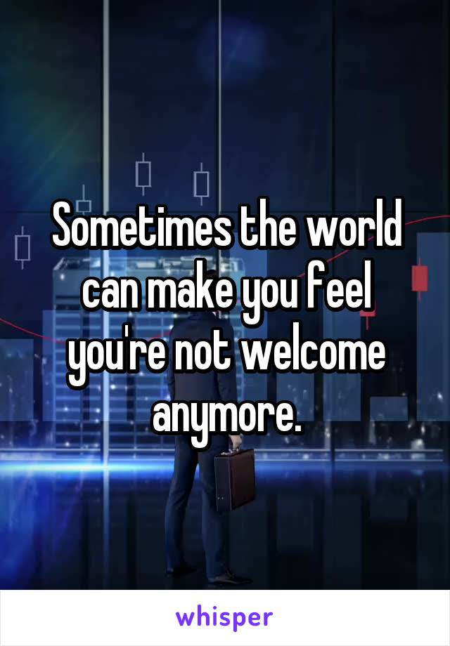 Sometimes the world can make you feel you're not welcome anymore.