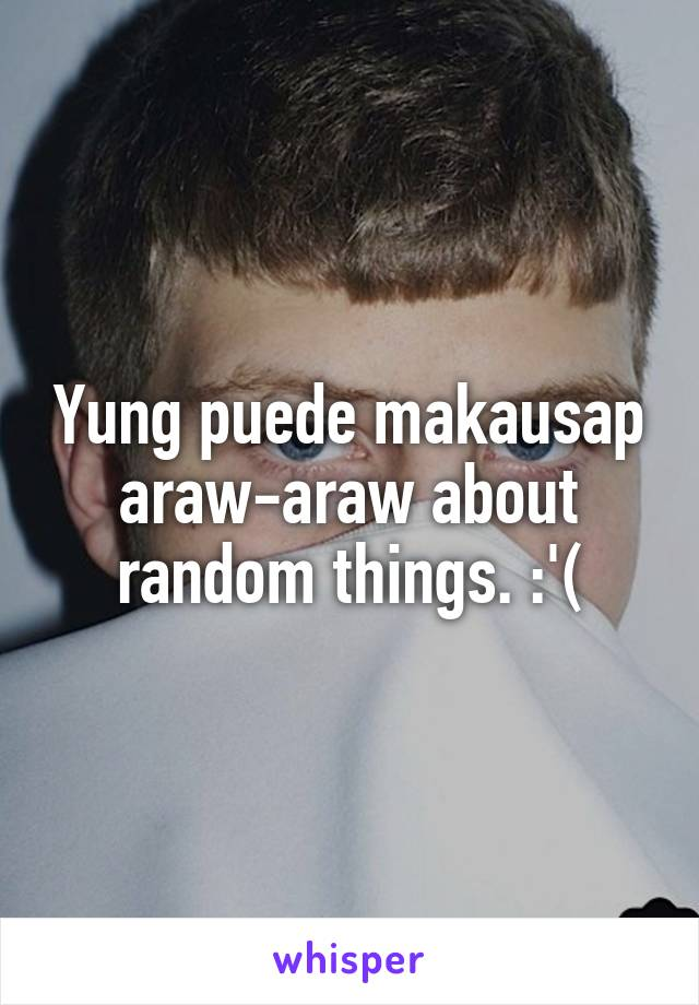 Yung puede makausap araw-araw about random things. :'(