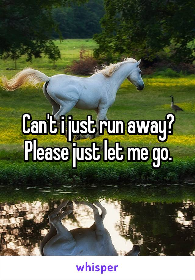 Can't i just run away? Please just let me go.