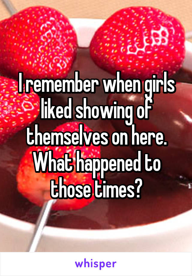 I remember when girls liked showing of themselves on here. What happened to those times?