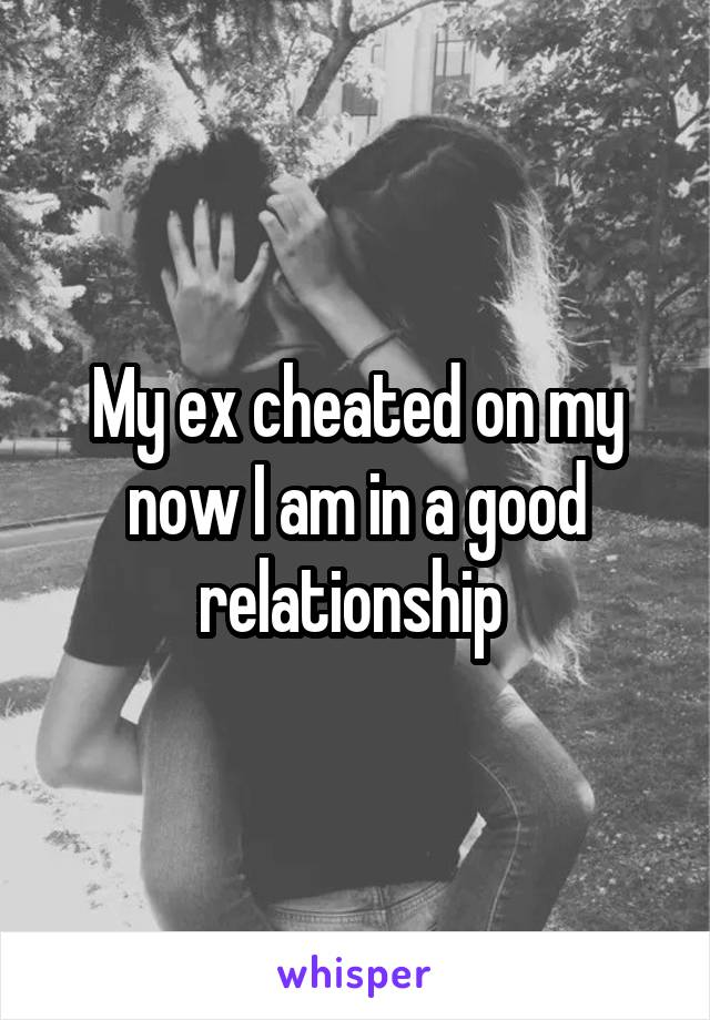 My ex cheated on my now I am in a good relationship