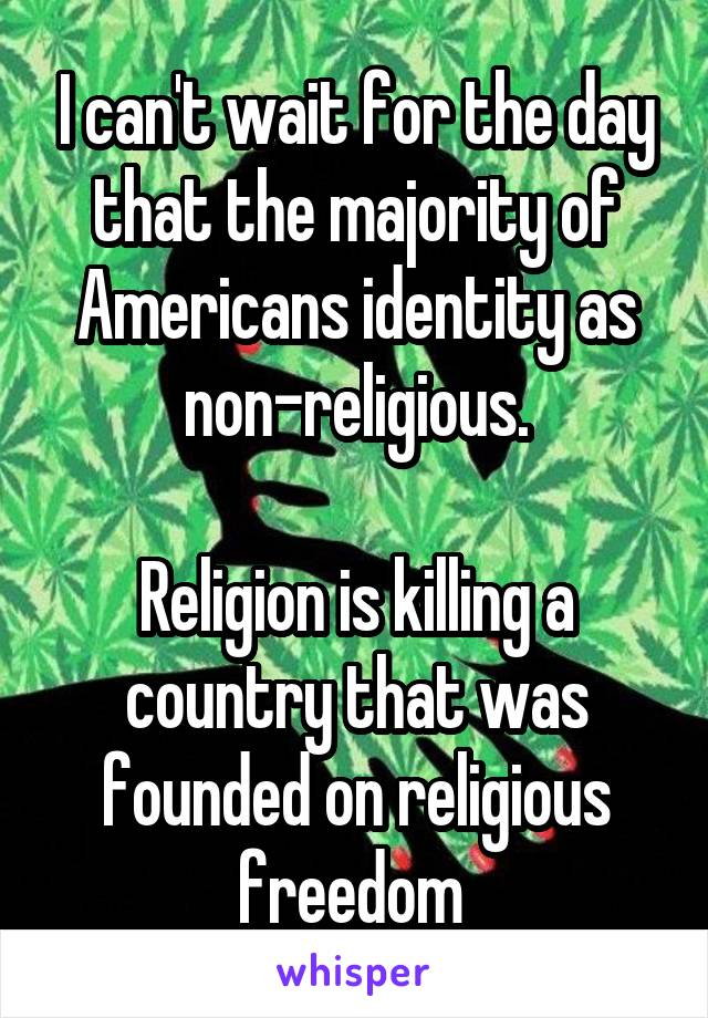 I can't wait for the day that the majority of Americans identity as non-religious.  Religion is killing a country that was founded on religious freedom