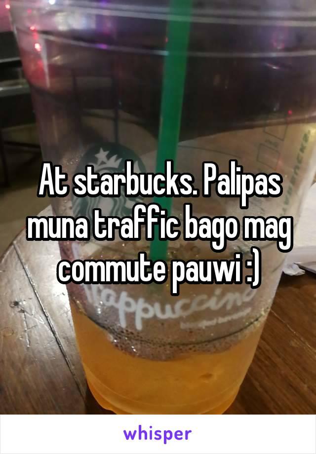 At starbucks. Palipas muna traffic bago mag commute pauwi :)