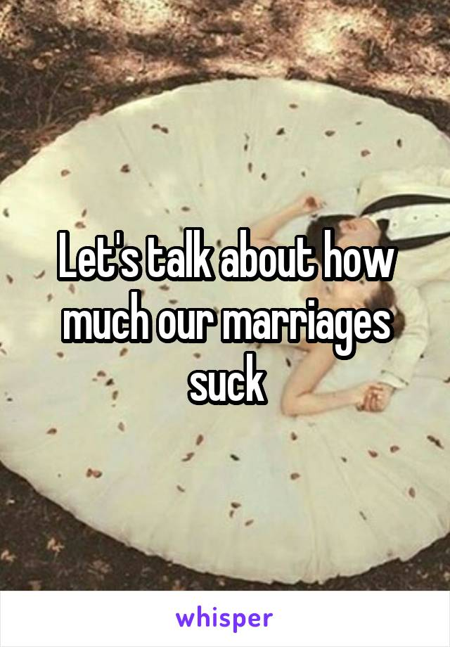 Let's talk about how much our marriages suck