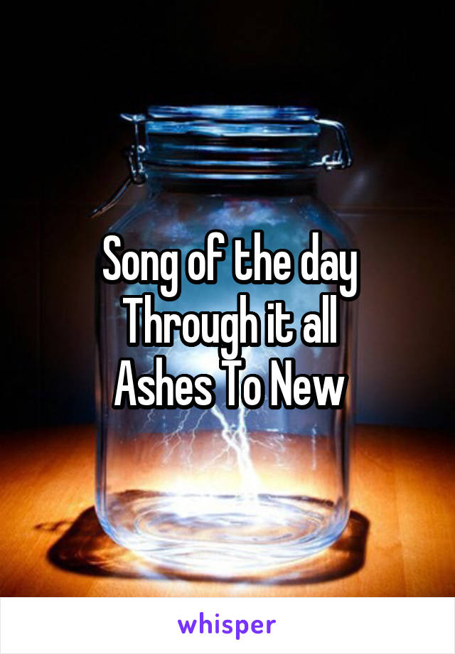 Song of the day Through it all Ashes To New