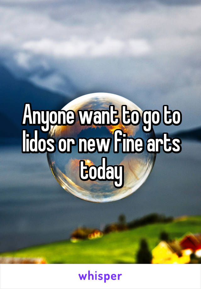 Anyone want to go to lidos or new fine arts today