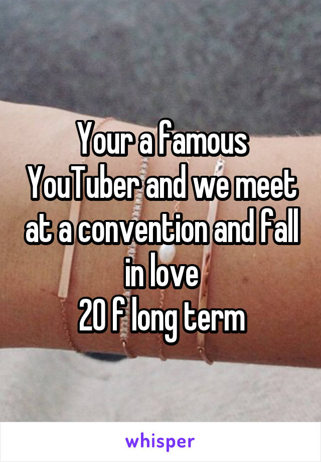 Your a famous YouTuber and we meet at a convention and fall in love 20 f long term