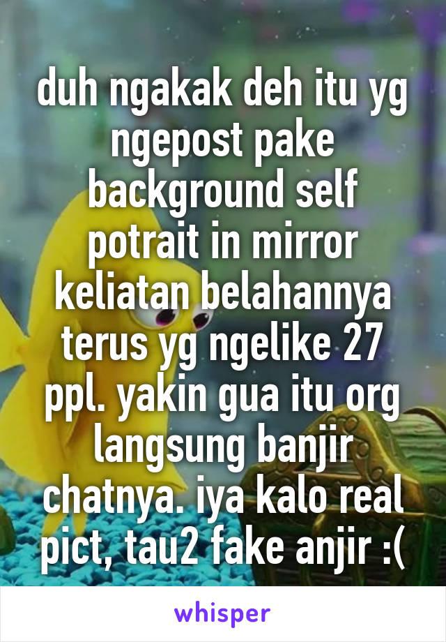 duh ngakak deh itu yg ngepost pake background self potrait in mirror keliatan belahannya terus yg ngelike 27 ppl. yakin gua itu org langsung banjir chatnya. iya kalo real pict, tau2 fake anjir :(