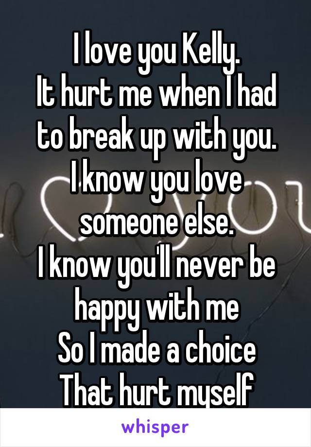 I love you Kelly. It hurt me when I had to break up with you. I know you love someone else. I know you'll never be happy with me So I made a choice That hurt myself