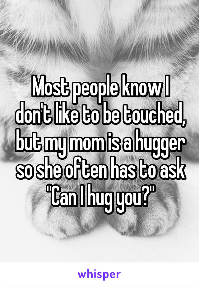 "Most people know I don't like to be touched, but my mom is a hugger so she often has to ask ""Can I hug you?"""