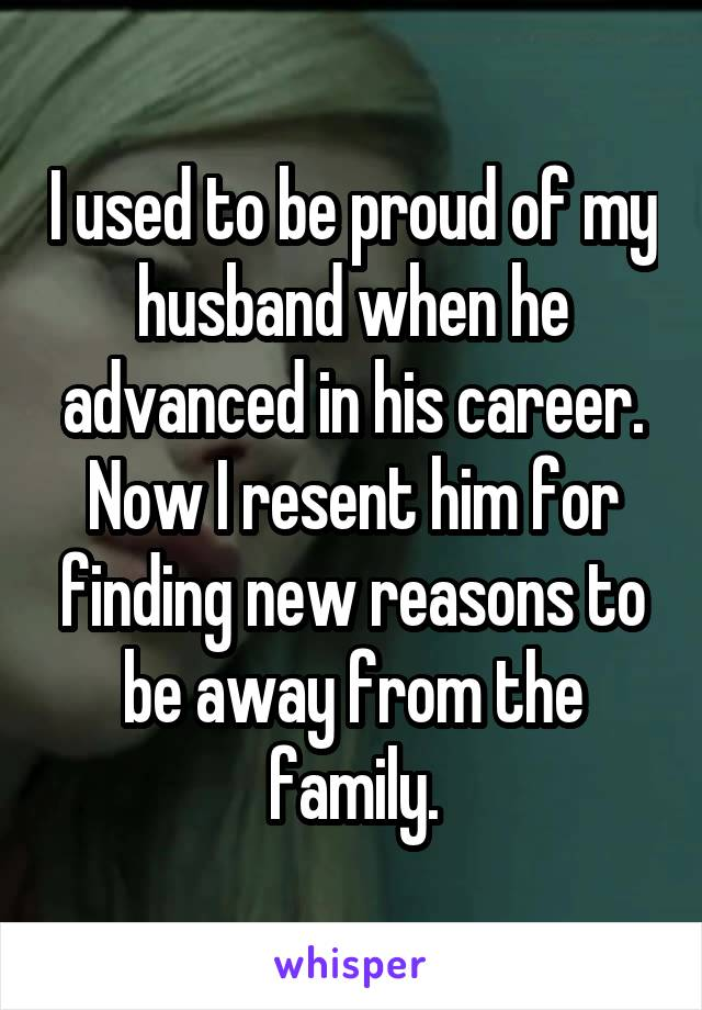 I used to be proud of my husband when he advanced in his career. Now I resent him for finding new reasons to be away from the family.