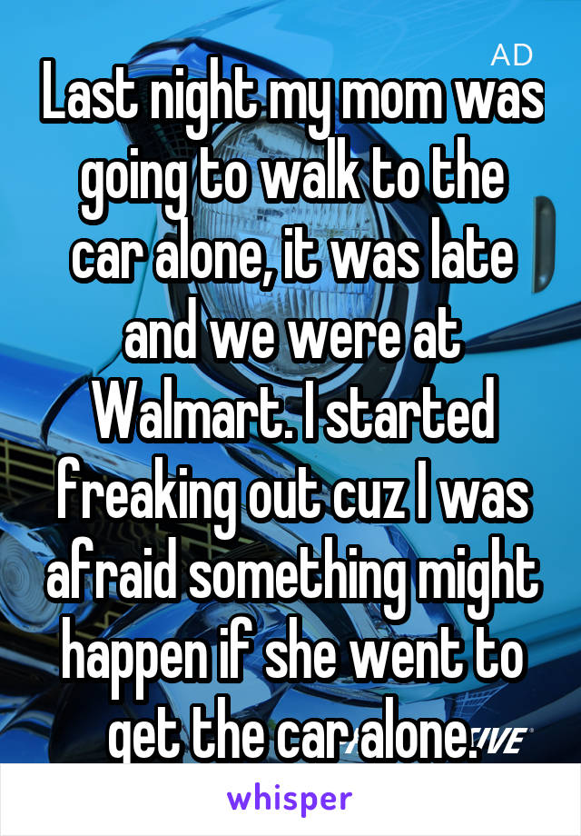 Last night my mom was going to walk to the car alone, it was late and we were at Walmart. I started freaking out cuz I was afraid something might happen if she went to get the car alone.