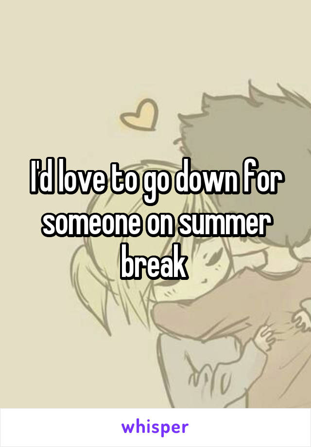 I'd love to go down for someone on summer break