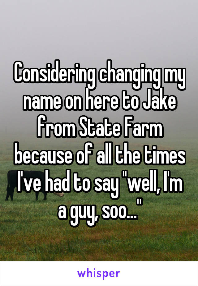 """Considering changing my name on here to Jake from State Farm because of all the times I've had to say """"well, I'm a guy, soo..."""""""
