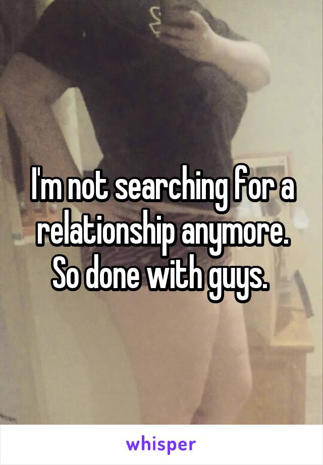 I'm not searching for a relationship anymore. So done with guys.