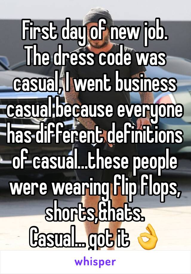 First day of new job.  The dress code was casual, I went business casual because everyone has different definitions of casual...these people were wearing flip flops, shorts,&hats.  Casual... got it 👌