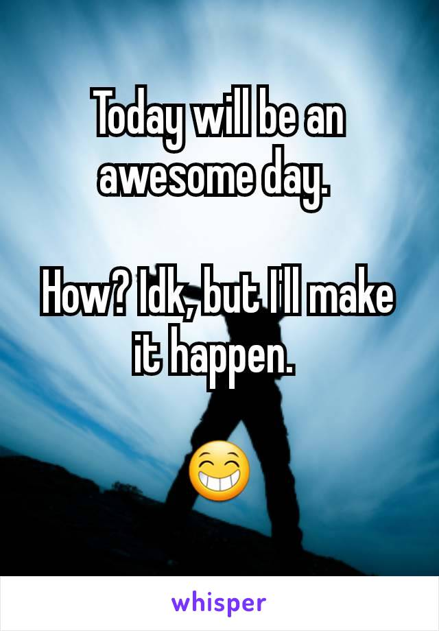 Today will be an awesome day.   How? Idk, but I'll make it happen.   😁