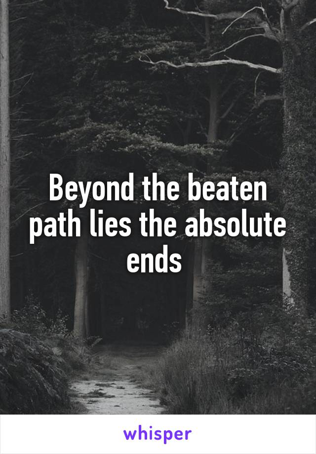 Beyond the beaten path lies the absolute ends