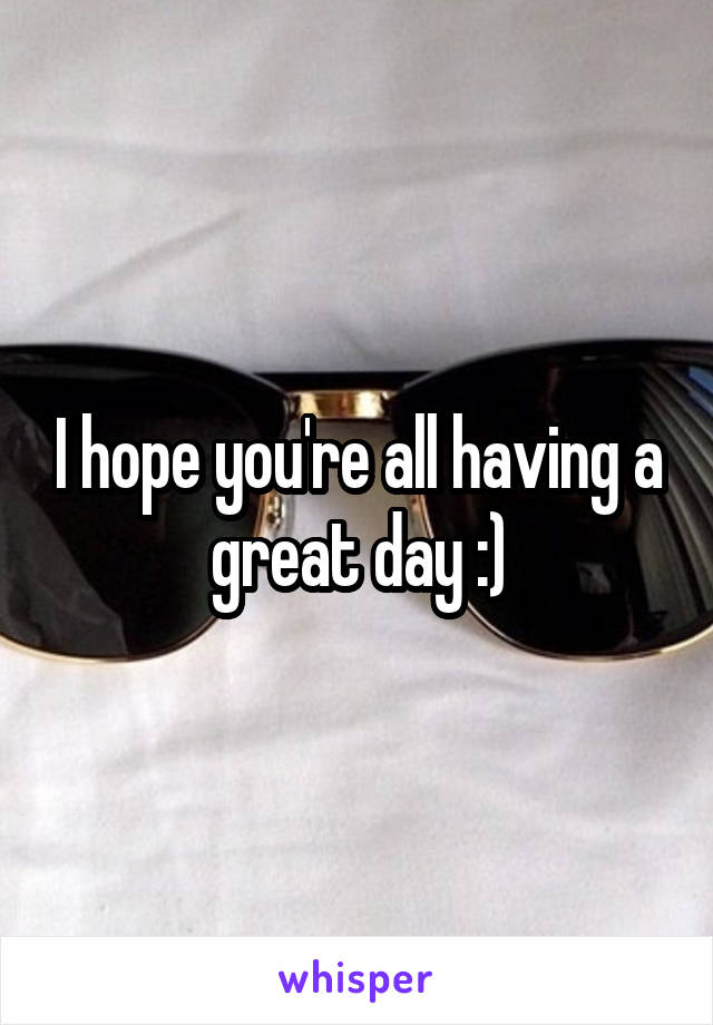 I hope you're all having a great day :)