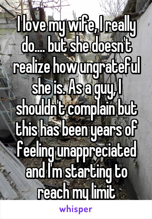 I love my wife, I really do.... but she doesn't realize how ungrateful she is. As a guy, I shouldn't complain but this has been years of feeling unappreciated and I'm starting to reach my limit