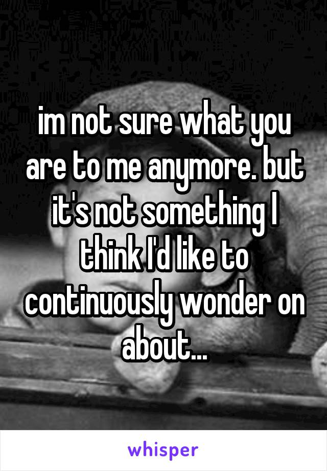 im not sure what you are to me anymore. but it's not something I think I'd like to continuously wonder on about...
