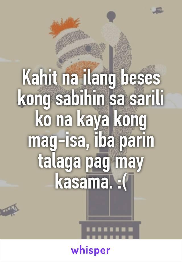 Kahit na ilang beses kong sabihin sa sarili ko na kaya kong mag-isa, iba parin talaga pag may kasama. :(
