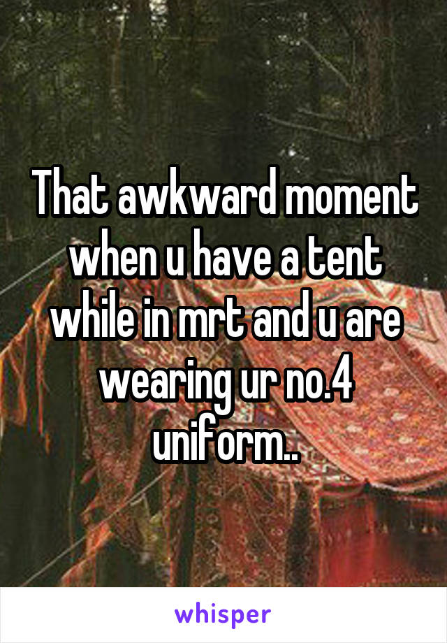That awkward moment when u have a tent while in mrt and u are wearing ur no.4 uniform..