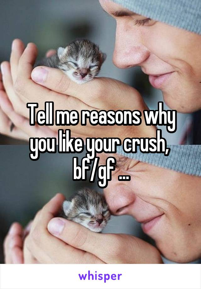 Tell me reasons why you like your crush,  bf/gf ...