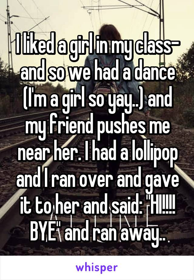 """I liked a girl in my class- and so we had a dance (I'm a girl so yay..) and my friend pushes me near her. I had a lollipop and I ran over and gave it to her and said: """"HI!!!! BYE"""" and ran away.."""