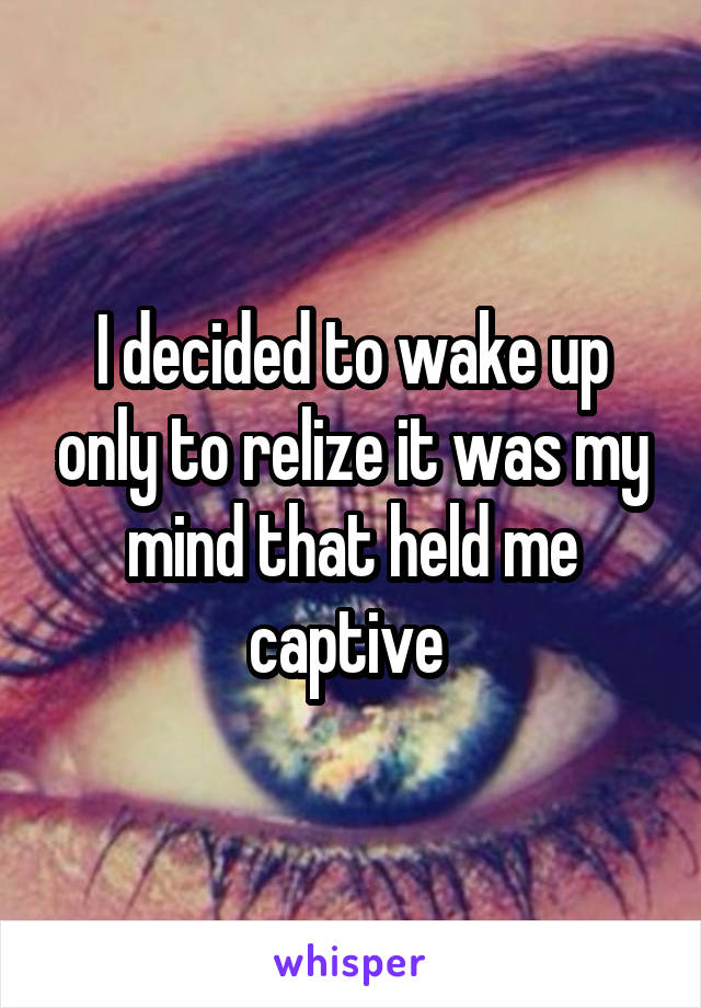 I decided to wake up only to relize it was my mind that held me captive