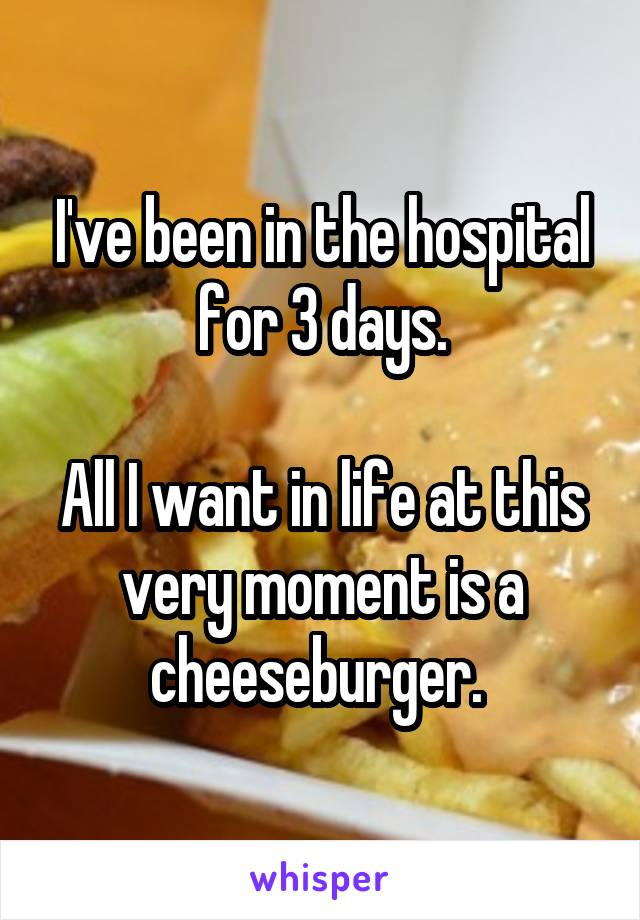 I've been in the hospital for 3 days.  All I want in life at this very moment is a cheeseburger.