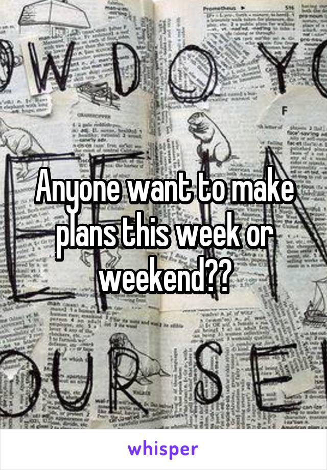 Anyone want to make plans this week or weekend??