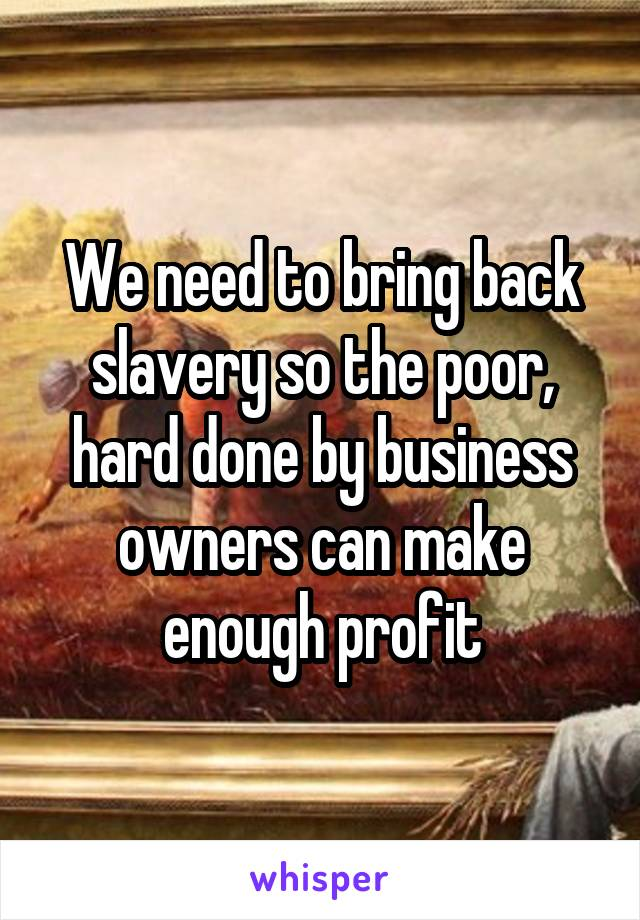 We need to bring back slavery so the poor, hard done by business owners can make enough profit