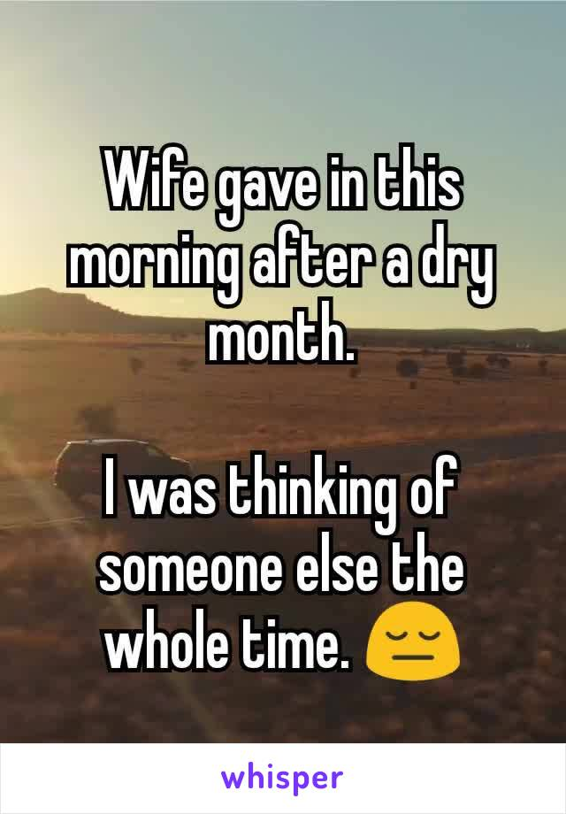 Wife gave in this morning after a dry month.  I was thinking of someone else the whole time. 😔