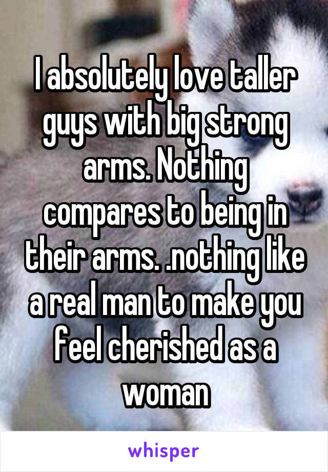 I absolutely love taller guys with big strong arms. Nothing compares to being in their arms. .nothing like a real man to make you feel cherished as a woman