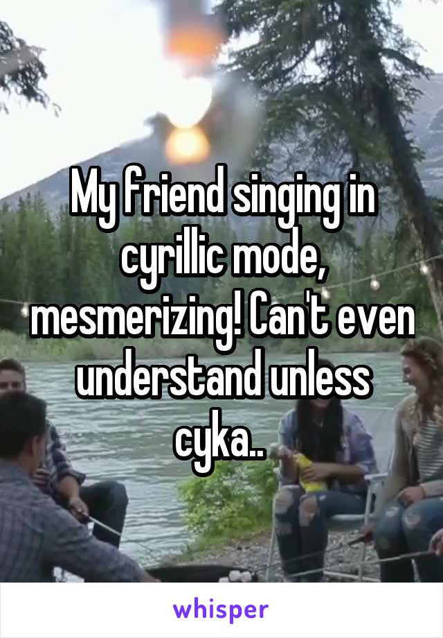 My friend singing in cyrillic mode, mesmerizing! Can't even understand unless cyka..