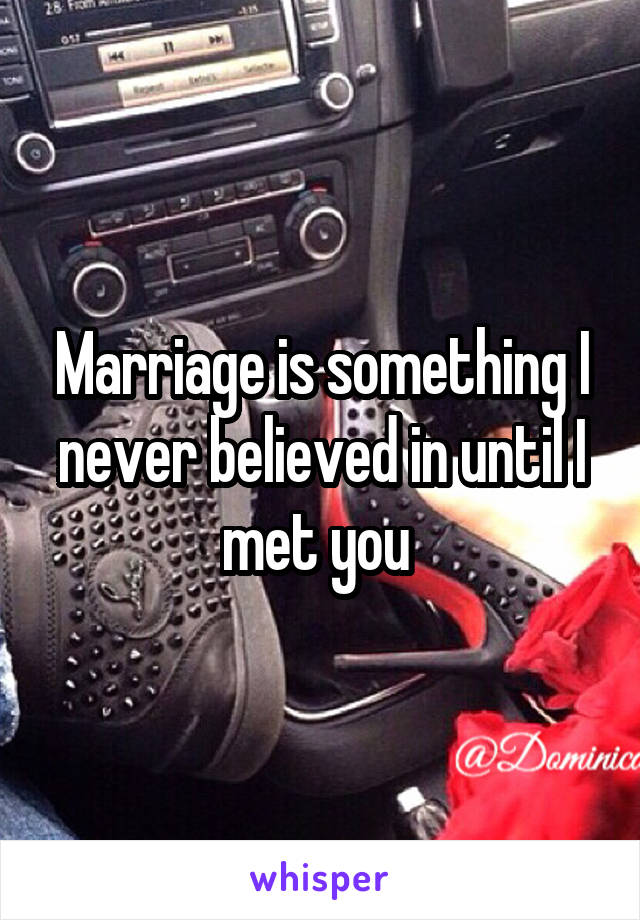 Marriage is something I never believed in until I met you