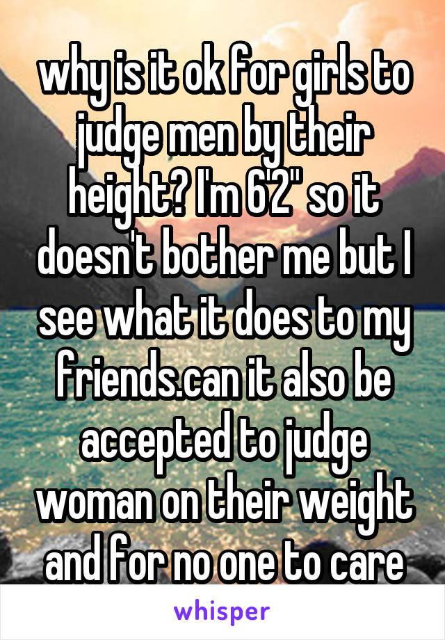 "why is it ok for girls to judge men by their height? I'm 6'2"" so it doesn't bother me but I see what it does to my friends.can it also be accepted to judge woman on their weight and for no one to care"