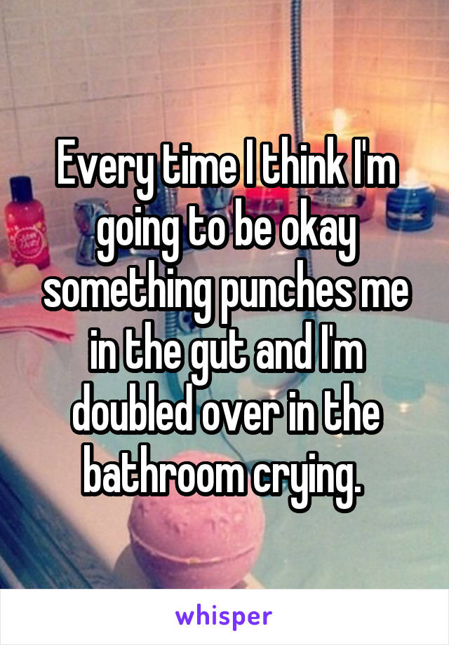 Every time I think I'm going to be okay something punches me in the gut and I'm doubled over in the bathroom crying.