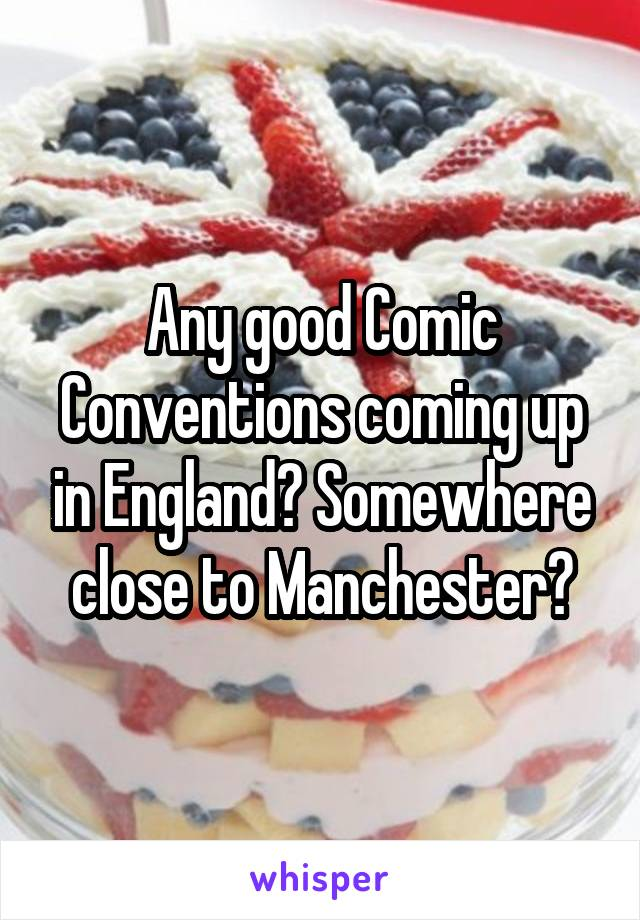 Any good Comic Conventions coming up in England? Somewhere close to Manchester?