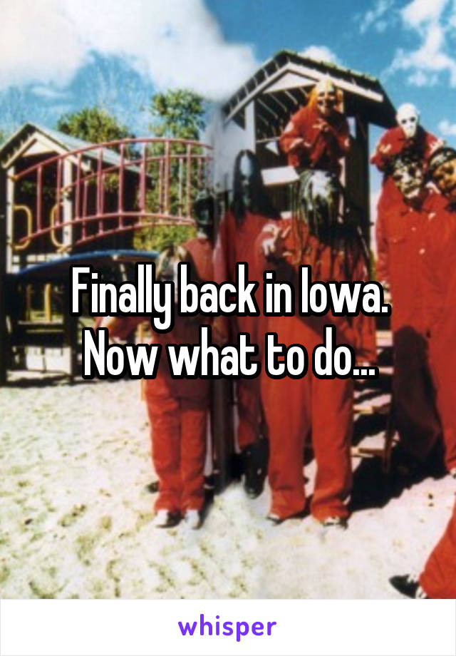 Finally back in Iowa. Now what to do...