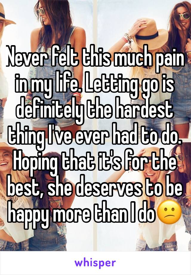 Never felt this much pain in my life. Letting go is definitely the hardest thing I've ever had to do. Hoping that it's for the best, she deserves to be happy more than I do😕