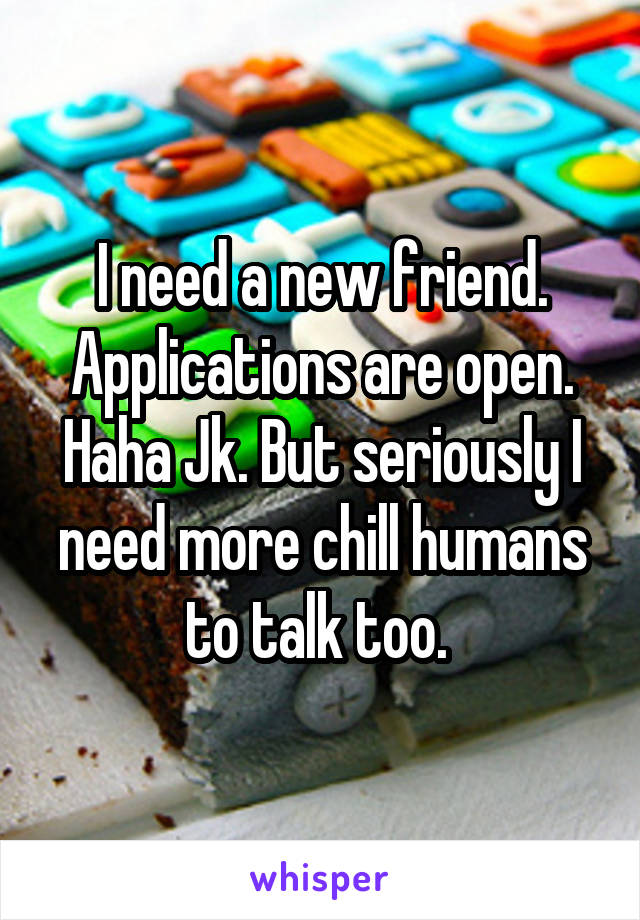 I need a new friend. Applications are open. Haha Jk. But seriously I need more chill humans to talk too.