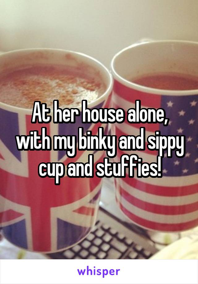 At her house alone, with my binky and sippy cup and stuffies!