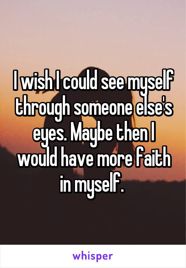 I wish I could see myself through someone else's eyes. Maybe then I would have more faith in myself.