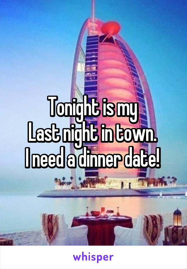 Tonight is my  Last night in town.  I need a dinner date!